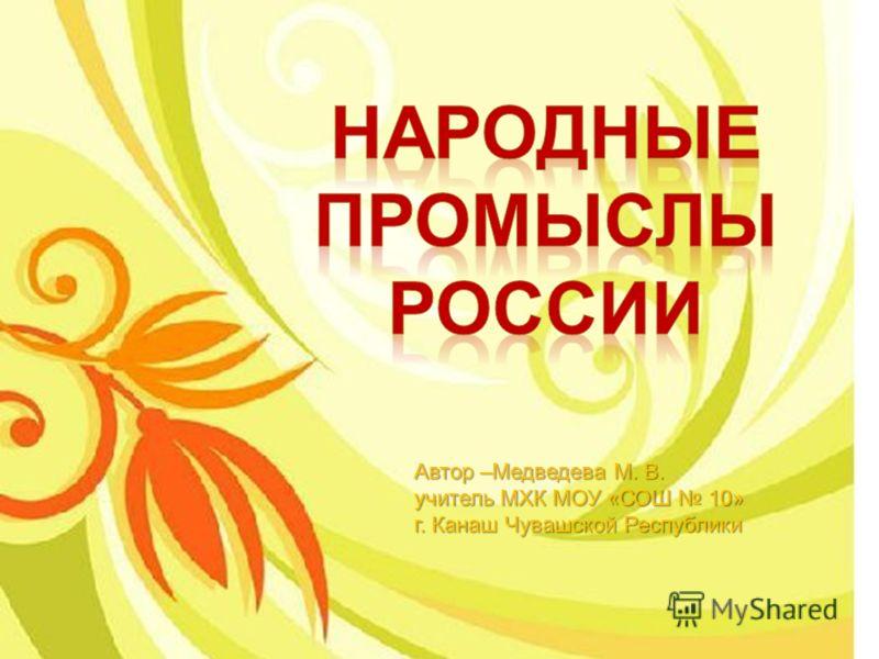 Автор –Медведева М. В. учитель МХК МОУ «СОШ 10» г. Канаш Чувашской Республики