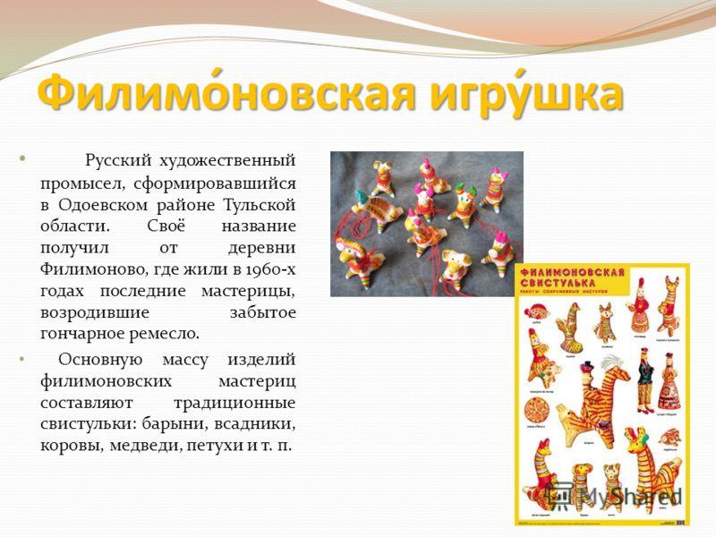 Филимо́новская игру́шка Русский художественный промысел, сформировавшийся в Одоевском районе Тульской области. Своё название получил от деревни Филимоново, где жили в 1960-х годах последние мастерицы, возродившие забытое гончарное ремесло. Основную м