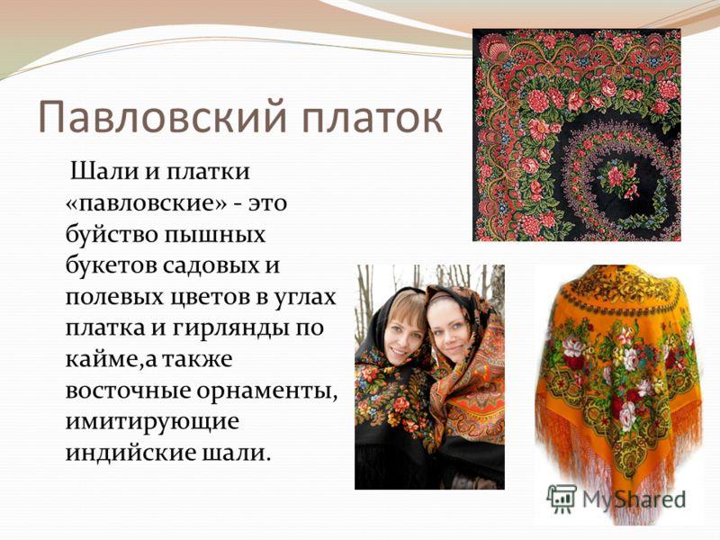 Павловский платок Шали и платки «павловские» - это буйство пышных букетов садовых и полевых цветов в углах платка и гирлянды по кайме,а также восточные орнаменты, имитирующие индийские шали.