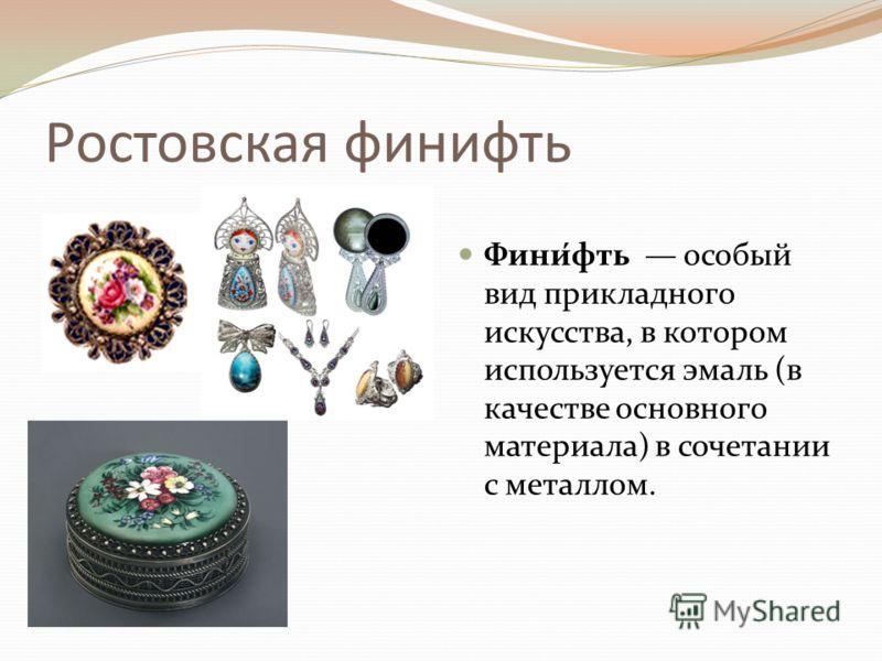 Ростовская финифть Фини́фть особый вид прикладного искусства, в котором используется эмаль (в качестве основного материала) в сочетании с металлом.