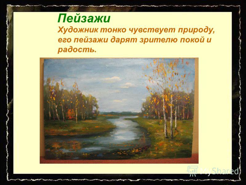 Пейзажи Художник тонко чувствует природу, его пейзажи дарят зрителю покой и радость.