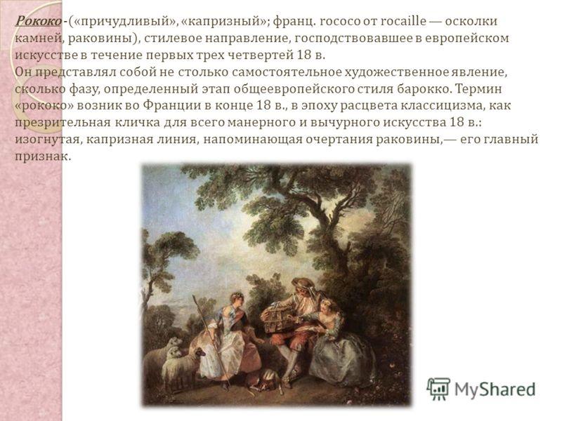 Рококо -(«причудливый», «капризный»; франц. rococo от rocaille осколки камней, раковины), стилевое направление, господствовавшее в европейском искусстве в течение первых трех четвертей 18 в. Он представлял собой не столько самостоятельное художествен