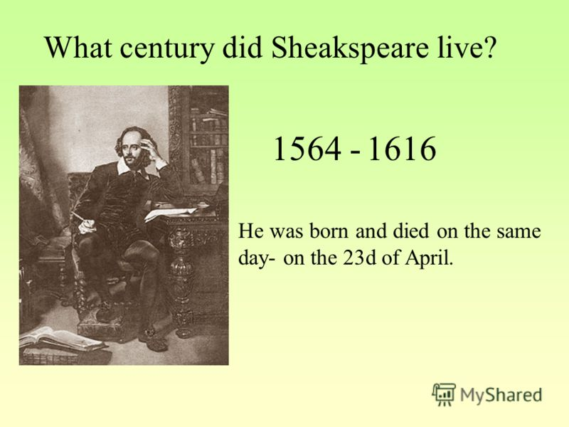 What century did Sheakspeare live? 1564 -1616 He was born and died on the same day- on the 23d of April.