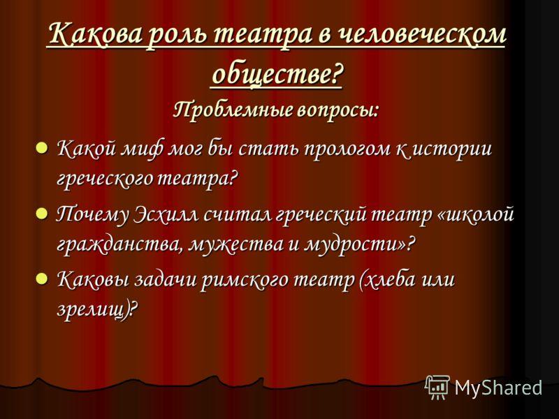 Какова роль театра в человеческом обществе? Проблемные вопросы: Какой миф мог бы стать прологом к истории греческого театра? Какой миф мог бы стать прологом к истории греческого театра? Почему Эсхилл считал греческий театр «школой гражданства, мужест