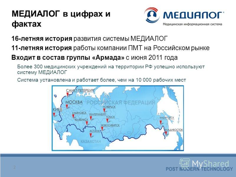 МЕДИАЛОГ в цифрах и фактах 16-летняя история развития системы МЕДИАЛОГ 11-летняя история работы компании ПМТ на Российском рынке Входит в состав группы «Армада» с июня 2011 года 2 Более 300 медицинских учреждений на территории РФ успешно используют с