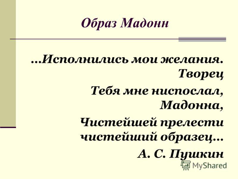 Образ Мадонн …Исполнились мои желания. Творец Тебя мне ниспослал, Мадонна, Чистейшей прелести чистейший образец… А. С. Пушкин