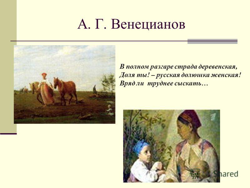 А. Г. Венецианов В полном разгаре страда деревенская, Доля ты! – русская долюшка женская! Вряд ли труднее сыскать…