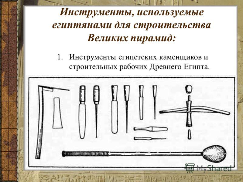 Инструменты, используемые египтянами для строительства Великих пирамид: 1.Инструменты египетских каменщиков и строительных рабочих Древнего Египта.