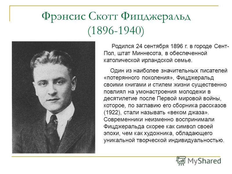 Фрэнсис Скотт Фицджеральд (1896-1940) Родился 24 сентября 1896 г. в городе Сент- Пол, штат Миннесота, в обеспеченной католической ирландской семье. Один из наиболее значительных писателей «потерянного поколения», Фицджеральд своими книгами и стилем ж