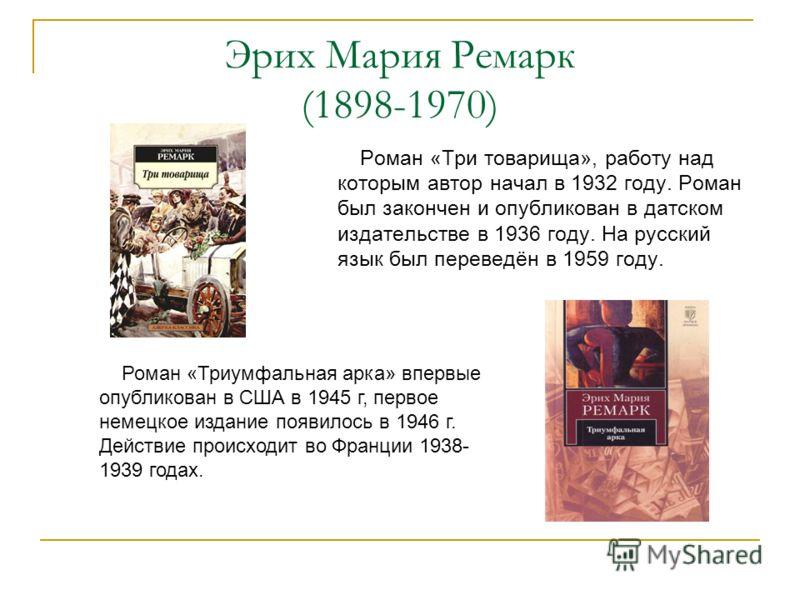 Эрих Мария Ремарк (1898-1970) Роман «Три товарища», работу над которым автор начал в 1932 году. Роман был закончен и опубликован в датском издательстве в 1936 году. На русский язык был переведён в 1959 году. Роман «Триумфальная арка» впервые опублико