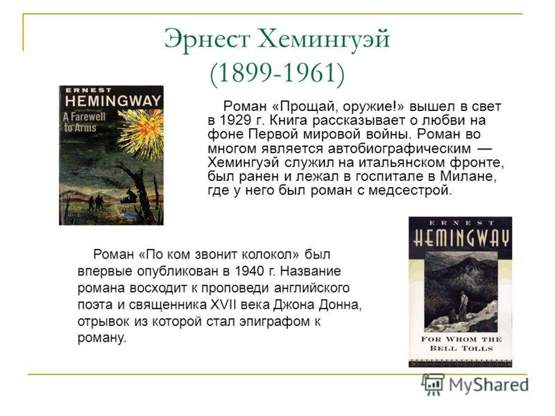 Эрнест Хемингуэй (1899-1961) Роман «Прощай, оружие!» вышел в свет в 1929 г. Книга рассказывает о любви на фоне Первой мировой войны. Роман во многом является автобиографическим Хемингуэй служил на итальянском фронте, был ранен и лежал в госпитале в М