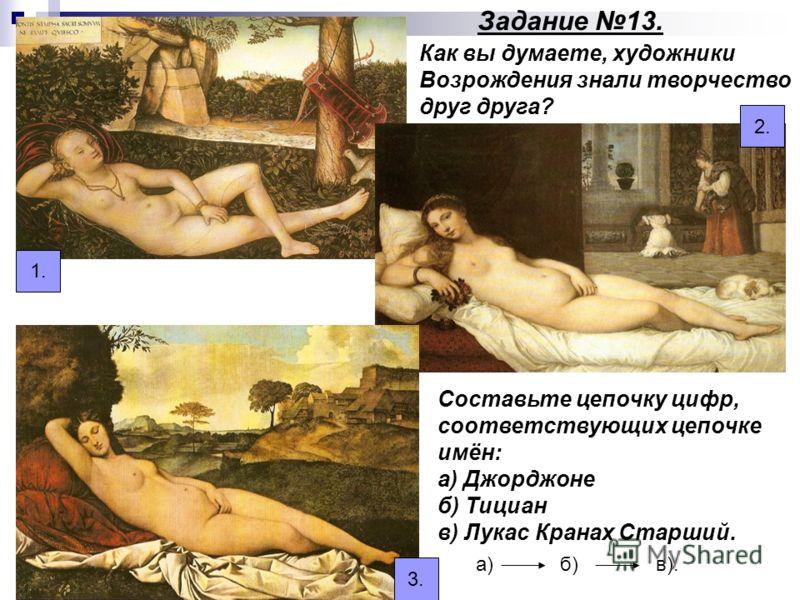 Как вы думаете, художники Возрождения знали творчество друг друга? Составьте цепочку цифр, соответствующих цепочке имён: а) Джорджоне б) Тициан в) Лукас Кранах Старший. а) б) в). 1. 2. 3. Задание 13.