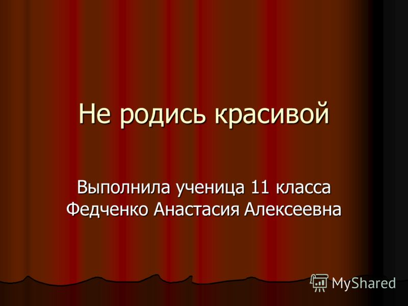 Не родись красивой Выполнила ученица 11 класса Федченко Анастасия Алексеевна