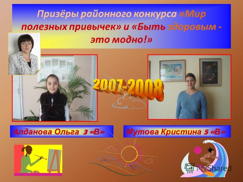 Призёры районного конкурса «Мир полезных привычек» и «Быть здоровым - это модно!» Алданова Ольга 3 « В » Мутова Кристина 5 « В »
