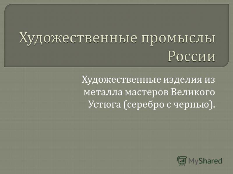 Художественные изделия из металла мастеров Великого Устюга ( серебро с чернью ).