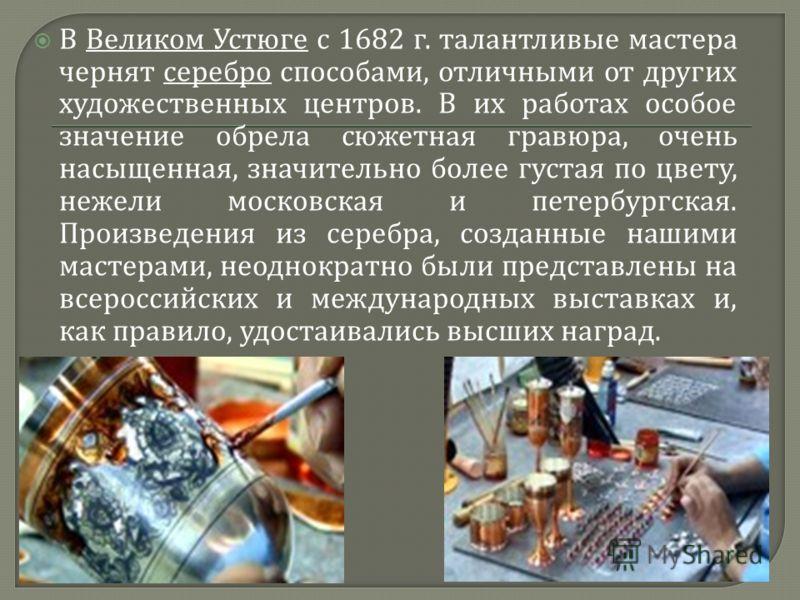 В Великом Устюге с 1682 г. талантливые мастера чернят серебро способами, отличными от других художественных центров. В их работах особое значение обрела сюжетная гравюра, очень насыщенная, значительно более густая по цвету, нежели московская и петерб