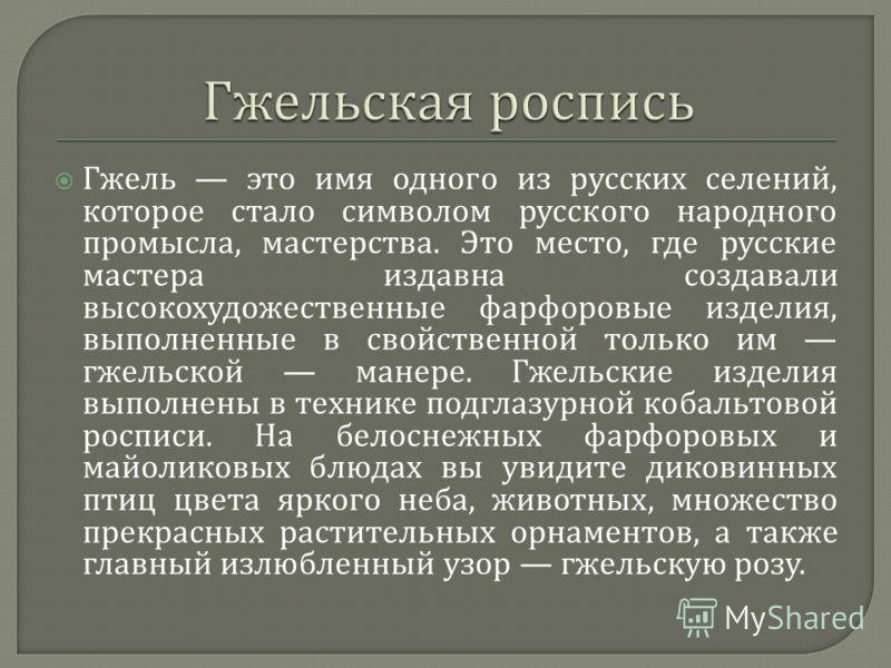 Гжель это имя одного из русских селений, которое стало символом русского народного промысла, мастерства. Это место, где русские мастера издавна создавали высокохудожественные фарфоровые изделия, выполненные в свойственной только им гжельской манере.