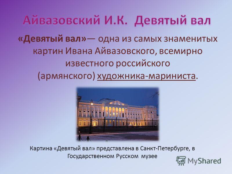 «Девятый вал» одна из самых знаменитых картин Ивана Айвазовского, всемирно известного российского (армянского) художника-мариниста. Картина «Девятый вал» представлена в Санкт-Петербурге, в Государственном Русском музее