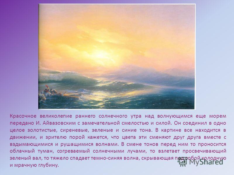 Красочное великолепие раннего солнечного утра над волнующимся еще морем передано И. Айвазовским с замечательной смелостью и силой. Он соединил в одно целое золотистые, сиреневые, зеленые и синие тона. В картине все находится в движении, и зрителю пор