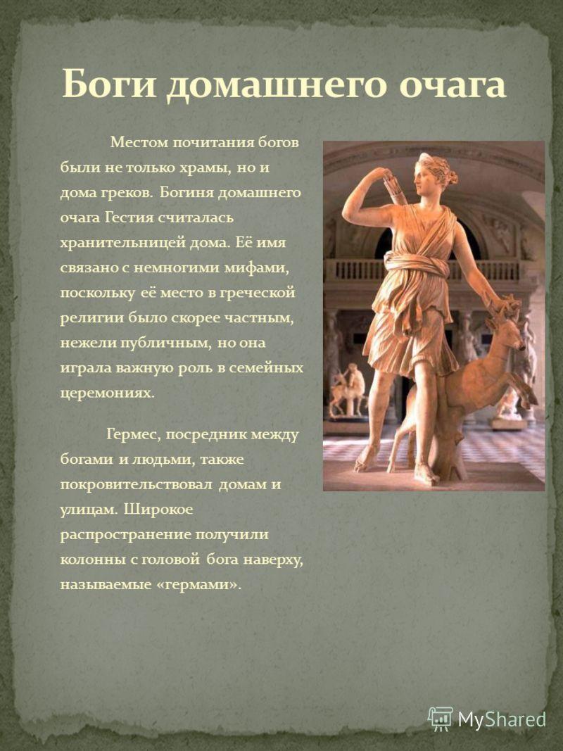 Местом почитания богов были не только храмы, но и дома греков. Богиня домашнего очага Гестия считалась хранительницей дома. Её имя связано с немногими мифами, поскольку её место в греческой религии было скорее частным, нежели публичным, но она играла
