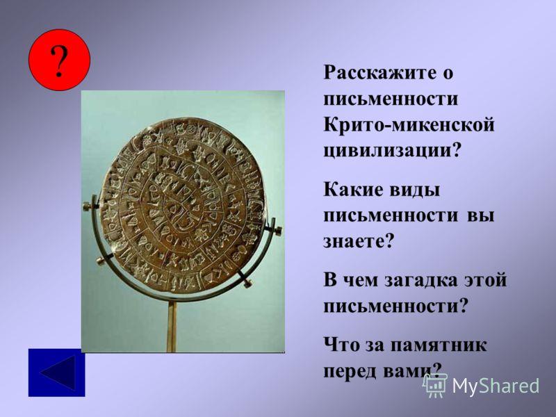 ? Расскажите о письменности Крито-микенской цивилизации? Какие виды письменности вы знаете? В чем загадка этой письменности? Что за памятник перед вами?