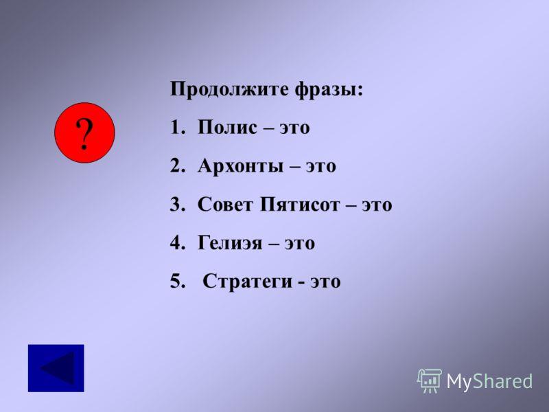 ? Продолжите фразы: 1.Полис – это 2.Архонты – это 3.Совет Пятисот – это 4.Гелиэя – это 5. Стратеги - это