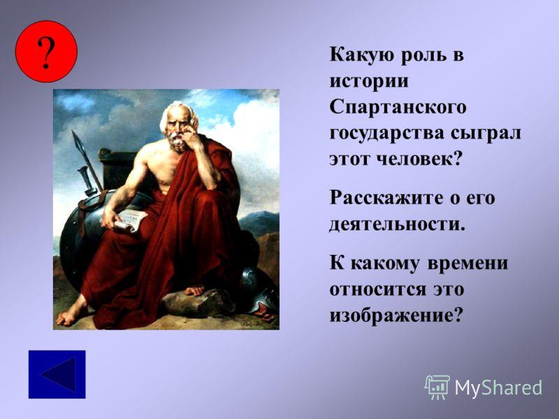 ? Какую роль в истории Спартанского государства сыграл этот человек? Расскажите о его деятельности. К какому времени относится это изображение?