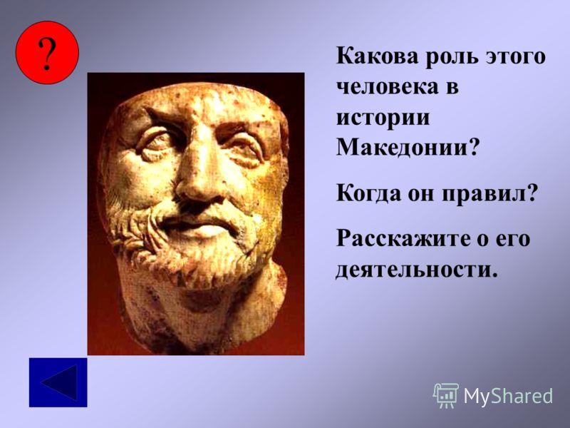 ? Какова роль этого человека в истории Македонии? Когда он правил? Расскажите о его деятельности.