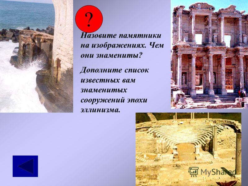 ? Назовите памятники на изображениях. Чем они знамениты? Дополните список известных вам знаменитых сооружений эпохи эллинизма.