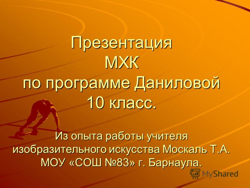Презентация МХК по программе Даниловой 10 класс. Из опыта работы учителя изобразительного искусства Москаль Т.А. МОУ «СОШ 83» г. Барнаула.