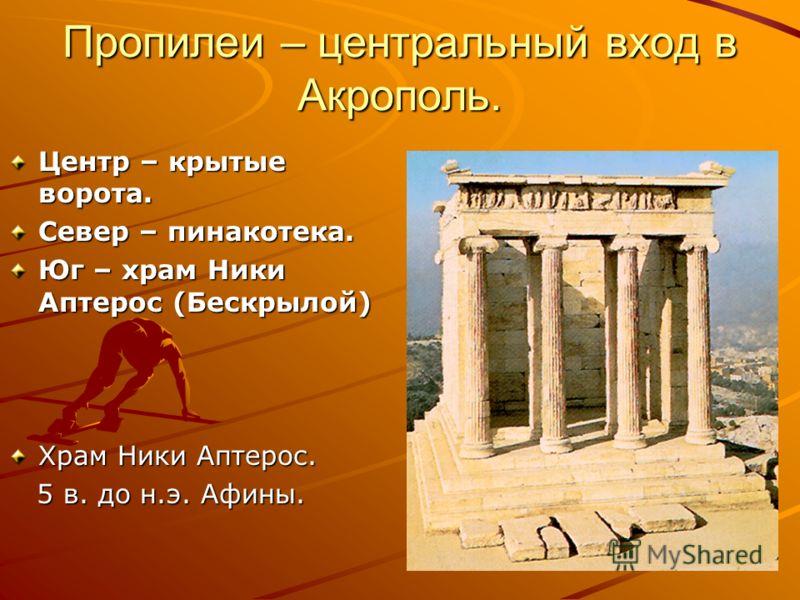 Пропилеи – центральный вход в Акрополь. Центр – крытые ворота. Север – пинакотека. Юг – храм Ники Аптерос (Бескрылой) Храм Ники Аптерос. 5 в. до н.э. Афины. 5 в. до н.э. Афины.