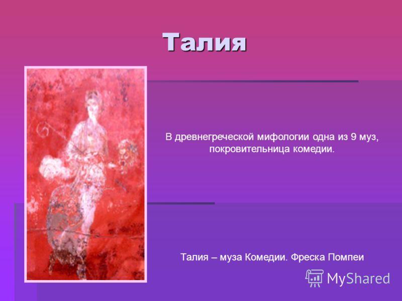 Талия В древнегреческой мифологии одна из 9 муз, покровительница комедии. Талия – муза Комедии. Фреска Помпеи