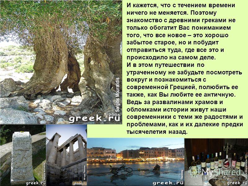 И кажется, что с течением времени ничего не меняется. Поэтому знакомство с древними греками не только обогатит Вас пониманием того, что все новое – это хорошо забытое старое, но и побудит отправиться туда, где все это и происходило на самом деле. И в