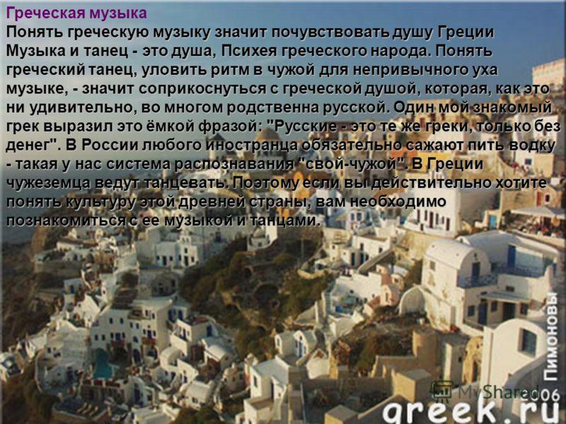 Греческая музыка Понять греческую музыку значит почувствовать душу Греции Музыка и танец - это душа, Психея греческого народа. Понять греческий танец, уловить ритм в чужой для непривычного уха музыке, - значит соприкоснуться с греческой душой, котора