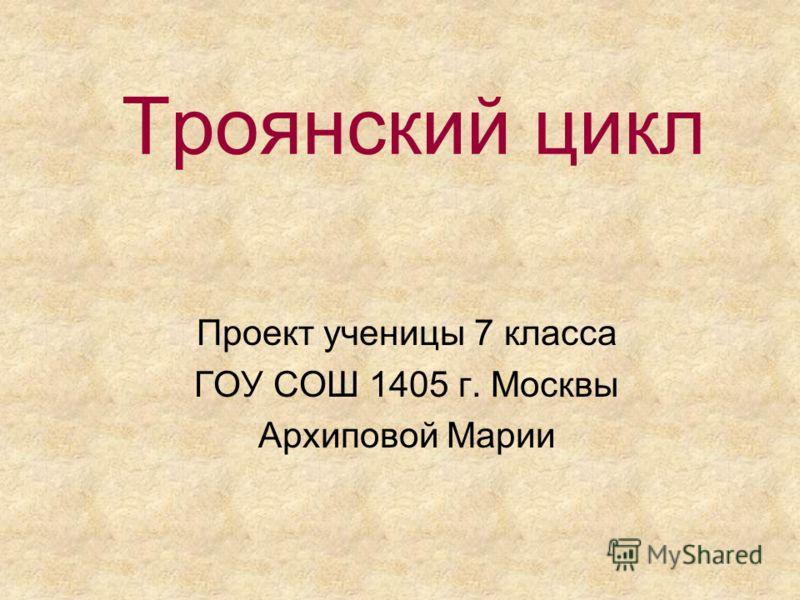 Троянский цикл Проект ученицы 7 класса ГОУ СОШ 1405 г. Москвы Архиповой Марии