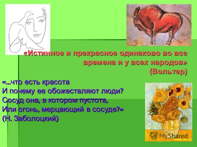 «Истинное и прекрасное одинаково во все времена и у всех народов» (Вольтер) «… что есть красота И почему ее обожествляют люди ? Сосуд она, в котором пустота, Или огонь, мерцающий в сосуде ?» ( Н. Заболоцкий )