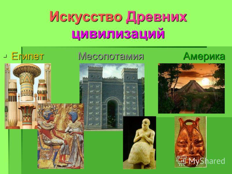Искусство Древних цивилизаций Египет Месопотамия Америка Египет Месопотамия Америка