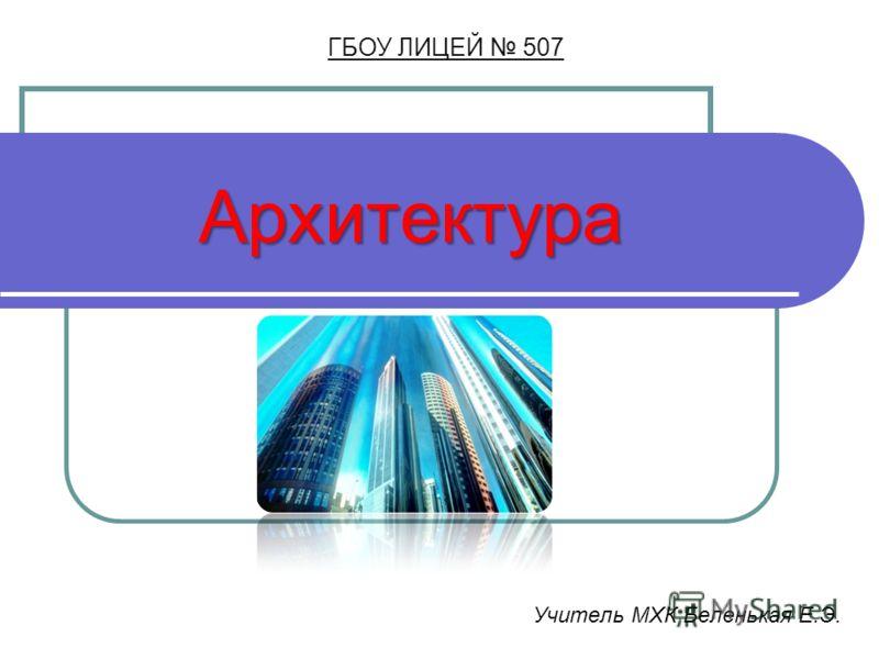 Архитектура ГБОУ ЛИЦЕЙ 507 Учитель МХК Беленькая Е.Э.