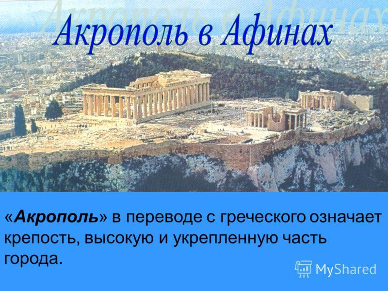 «Акрополь» в переводе с греческого означает крепость, высокую и укрепленную часть города.