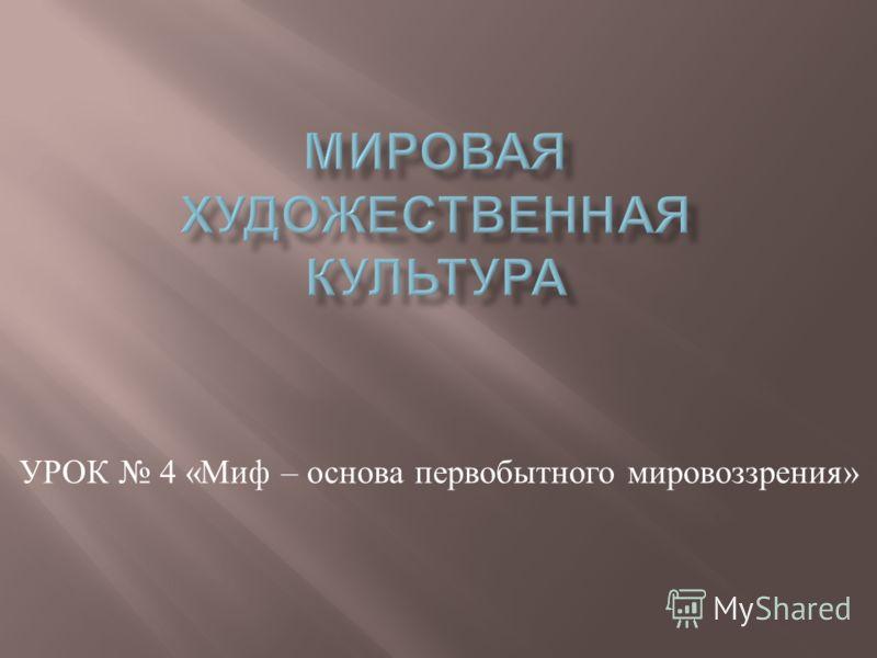 УРОК 4 « Миф – основа первобытного мировоззрения »