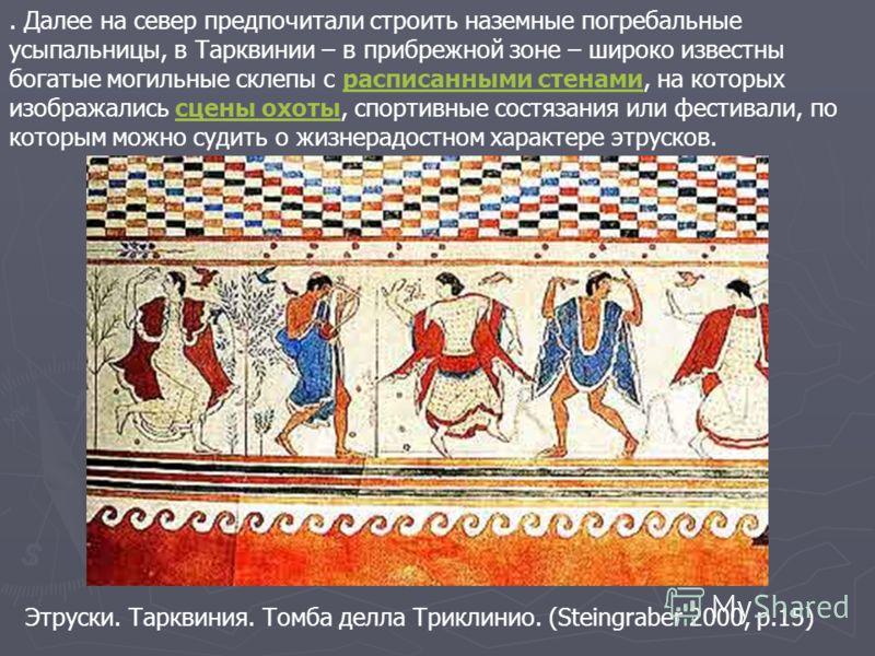 . Далее на север предпочитали строить наземные погребальные усыпальницы, в Тарквинии – в прибрежной зоне – широко известны богатые могильные склепы с расписанными стенами, на которых изображались сцены охоты, спортивные состязания или фестивали, по к