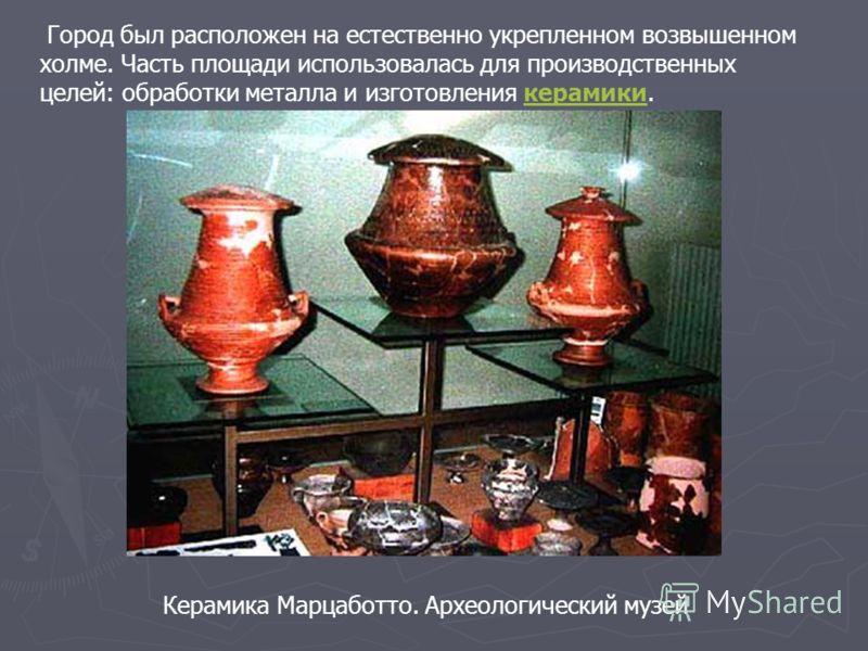 Город был расположен на естественно укрепленном возвышенном холме. Часть площади использовалась для производственных целей: обработки металла и изготовления керамики.керамики Керамика Марцаботто. Археологический музей