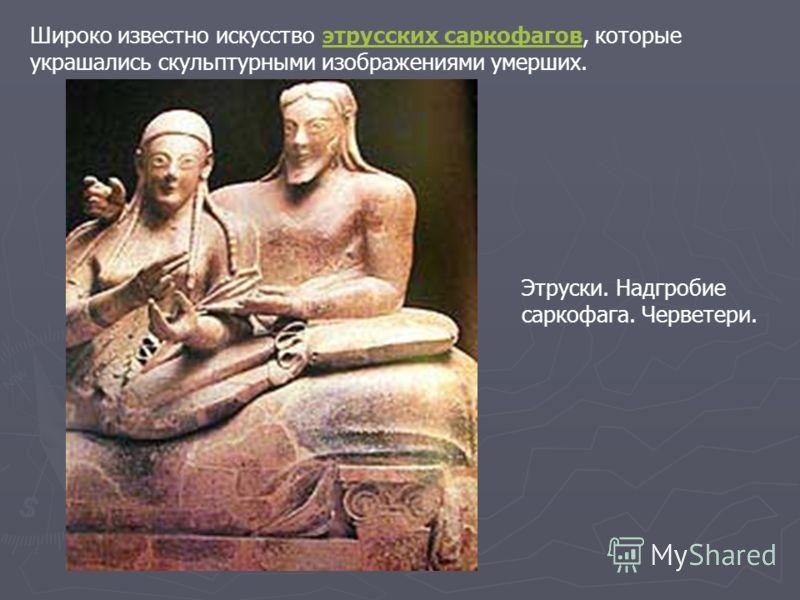 Широко известно искусство этрусских саркофагов, которые украшались скульптурными изображениями умерших.этрусских саркофагов Этруски. Надгробие саркофага. Черветери.