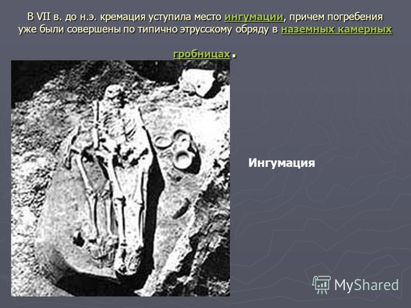 В VII в. до н.э. кремация уступила место ингумации, причем погребения уже были совершены по типично этрусскому обряду в наземных камерных гробницах. ингумацииназемных камерных гробницахингумацииназемных камерных гробницах Ингумация