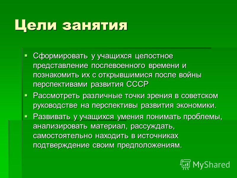 Цели занятия Сформировать у учащихся целостное представление послевоенного времени и познакомить их с открывшимися после войны перспективами развития СССР Сформировать у учащихся целостное представление послевоенного времени и познакомить их с открыв