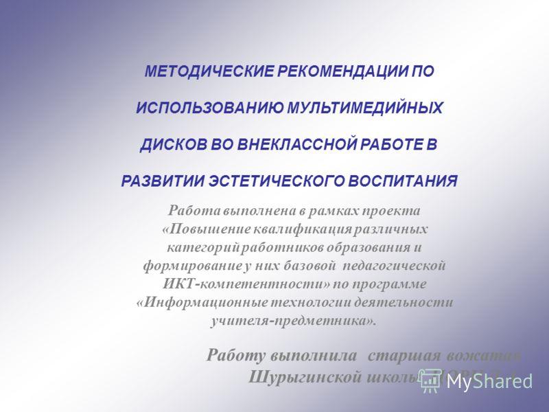 МЕТОДИЧЕСКИЕ РЕКОМЕНДАЦИИ ПО ИСПОЛЬЗОВАНИЮ МУЛЬТИМЕДИЙНЫХ ДИСКОВ ВО ВНЕКЛАССНОЙ РАБОТЕ В РАЗВИТИИ ЭСТЕТИЧЕСКОГО ВОСПИТАНИЯ Работу выполнила старшая вожатая Шурыгинской школы ЦОРН Л.А. Работа выполнена в рамках проекта «Повышение квалификация различны