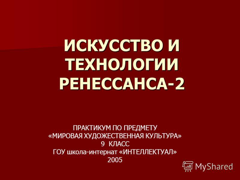 ИСКУССТВО И ТЕХНОЛОГИИ РЕНЕССАНСА-2 ПРАКТИКУМ ПО ПРЕДМЕТУ «МИРОВАЯ ХУДОЖЕСТВЕННАЯ КУЛЬТУРА» 9 КЛАСС ГОУ школа-интернат «ИНТЕЛЛЕКТУАЛ» 2005