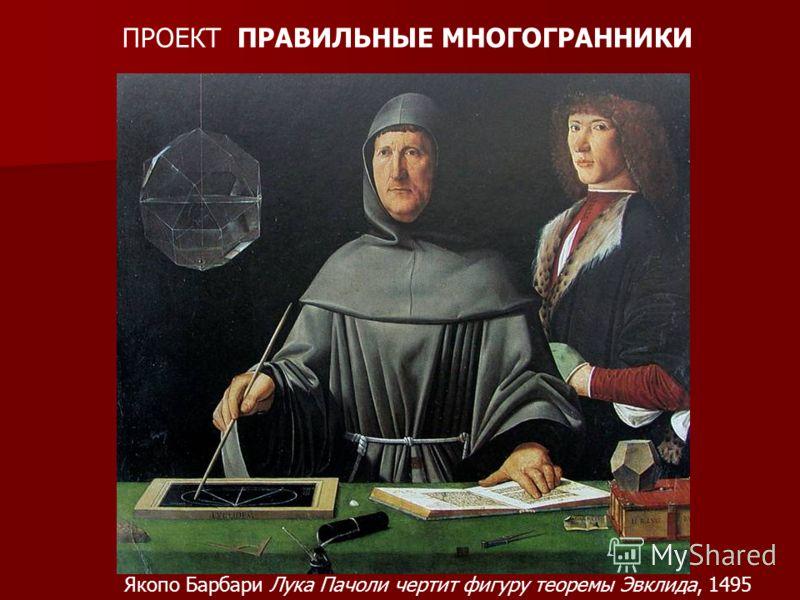 ПРОЕКТ ПРАВИЛЬНЫЕ МНОГОГРАННИКИ Якопо Барбари Лука Пачоли чертит фигуру теоремы Эвклида, 1495