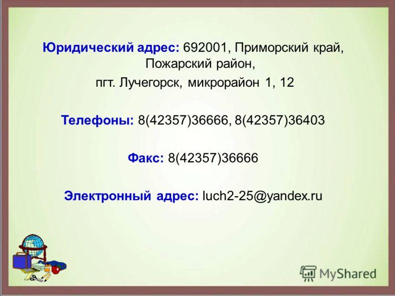 Юридический адрес: 692001, Приморский край, Пожарский район, пгт. Лучегорск, микрорайон 1, 12 Телефоны: 8(42357)36666, 8(42357)36403 Факс: 8(42357)36666 Электронный адрес: luch2-25@yandex.ru