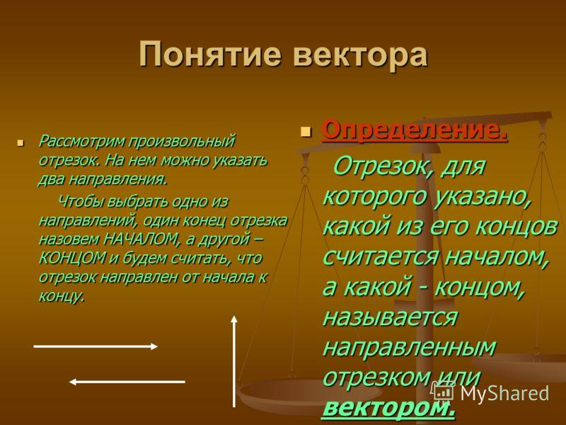 Понятие вектора Рассмотрим произвольный отрезок. На нем можно указать два направления. Чтобы выбрать одно из направлений, один конец отрезка назовем НАЧАЛОМ, а другой – КОНЦОМ и будем считать, что отрезок направлен от начала к концу. Определение. Опр